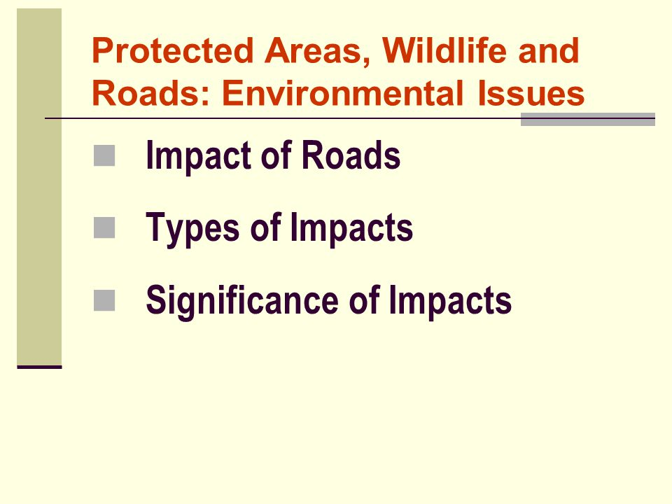 Protected Areas, Wildlife and Roads: Environmental Issues Impact of Roads Types of Impacts Significance of Impacts