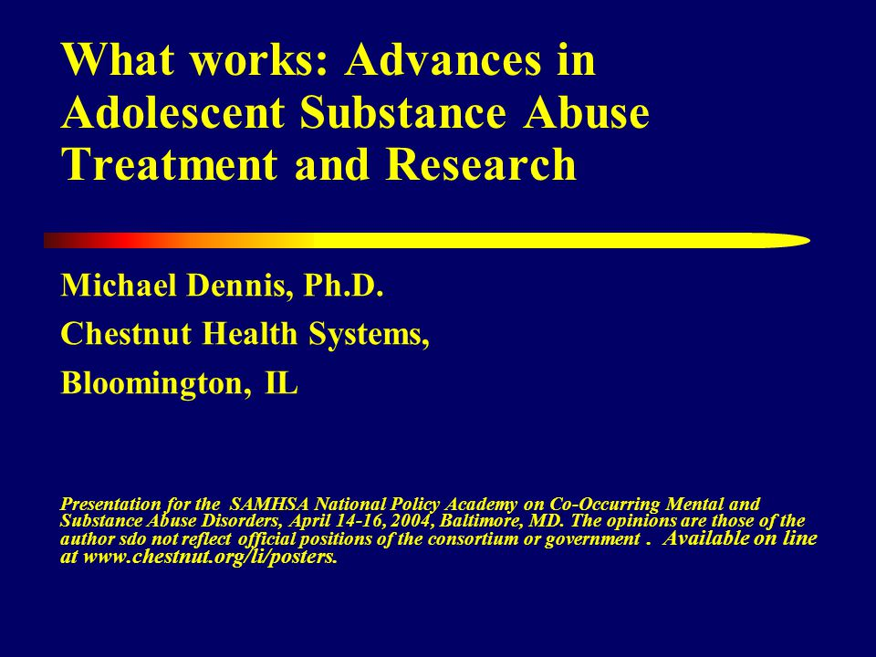 What works: Advances in Adolescent Substance Abuse Treatment and Research Michael Dennis, Ph.D.