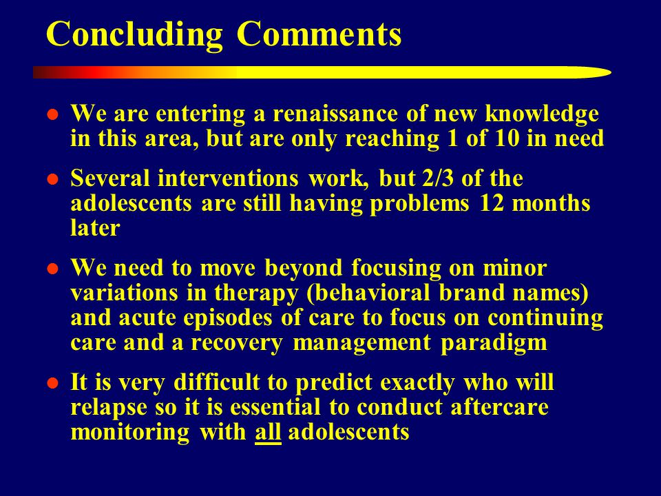Concluding Comments We are entering a renaissance of new knowledge in this area, but are only reaching 1 of 10 in need Several interventions work, but 2/3 of the adolescents are still having problems 12 months later We need to move beyond focusing on minor variations in therapy (behavioral brand names) and acute episodes of care to focus on continuing care and a recovery management paradigm It is very difficult to predict exactly who will relapse so it is essential to conduct aftercare monitoring with all adolescents