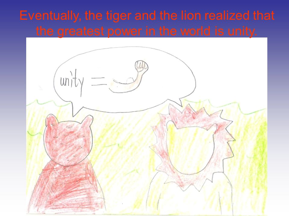 Eventually, the tiger and the lion realized that the greatest power in the world is unity.