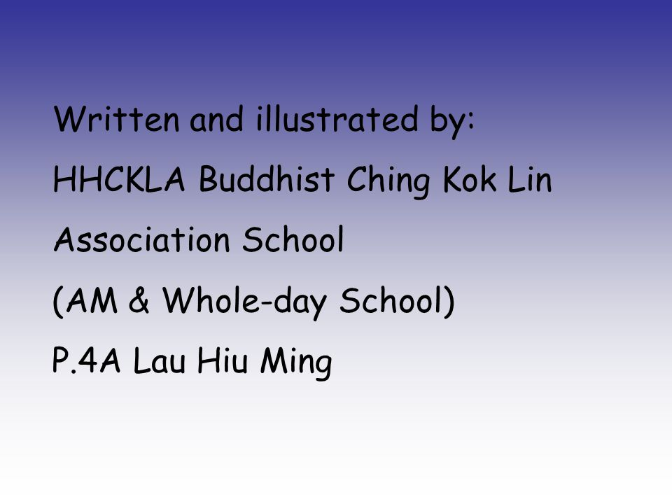 Written and illustrated by: HHCKLA Buddhist Ching Kok Lin Association School (AM & Whole-day School) P.4A Lau Hiu Ming