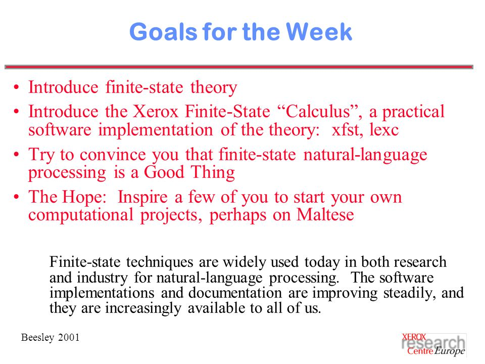 Beesley 2001 Goals for the Week Introduce finite-state theory Introduce the Xerox Finite-State Calculus , a practical software implementation of the theory: xfst, lexc Try to convince you that finite-state natural-language processing is a Good Thing The Hope: Inspire a few of you to start your own computational projects, perhaps on Maltese Finite-state techniques are widely used today in both research and industry for natural-language processing.