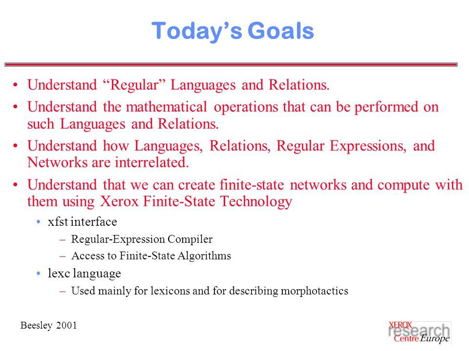 Beesley 2001 Today's Goals Understand Regular Languages and Relations.