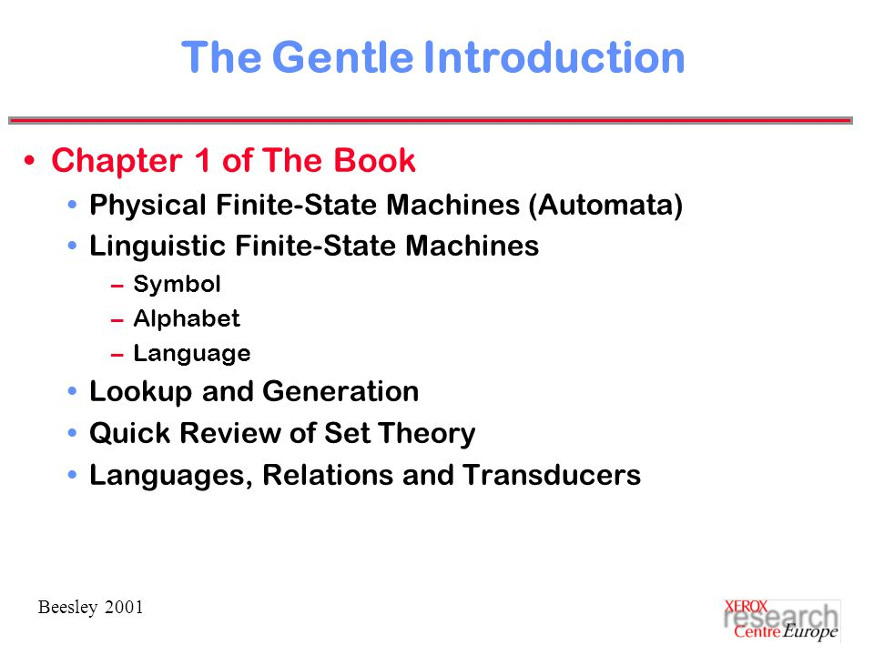 Beesley 2001 The Gentle Introduction Chapter 1 of The Book Physical Finite-State Machines (Automata) Linguistic Finite-State Machines –Symbol –Alphabet –Language Lookup and Generation Quick Review of Set Theory Languages, Relations and Transducers