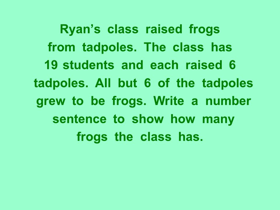 Ryan's class raised frogs from tadpoles. The class has 19students and each raised 6 tadpoles. All but 6 of the tadpoles grew to be frogs. Write a numb