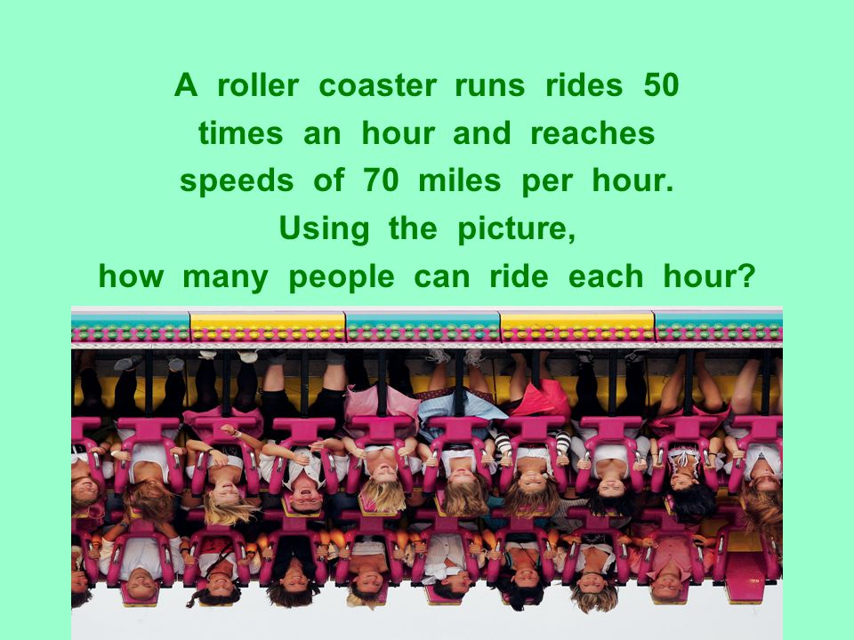 A roller coaster runs rides 50 times an hour and reaches speeds of 70 miles per hour. Using the picture, how many people can ride each hour?