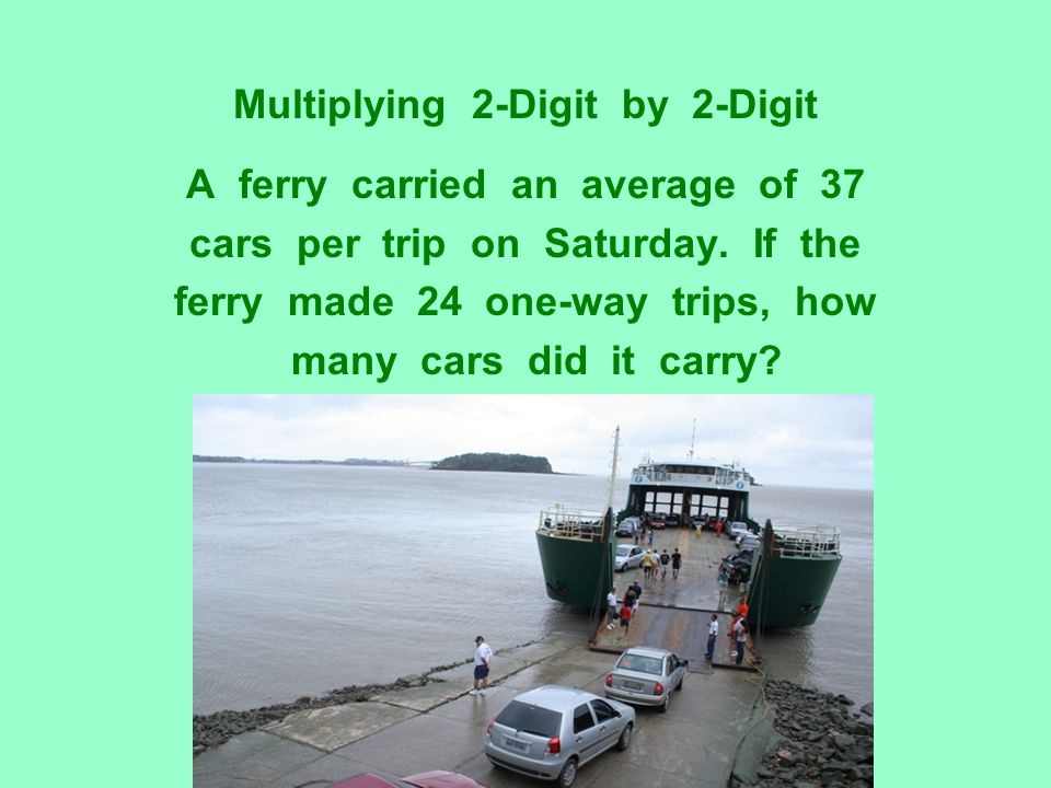 Multiplying 2-Digit by 2-Digit A ferry carried an average of 37 cars per trip on Saturday. If the ferry made 24 one-way trips, how many cars did it ca