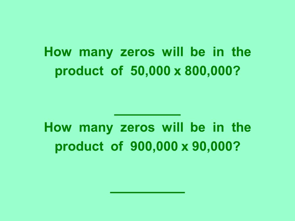 How many zeros will be in the product of 50,000 x 800,000? _________ How many zeros will be in the product of 900,000 x 90,000? _________