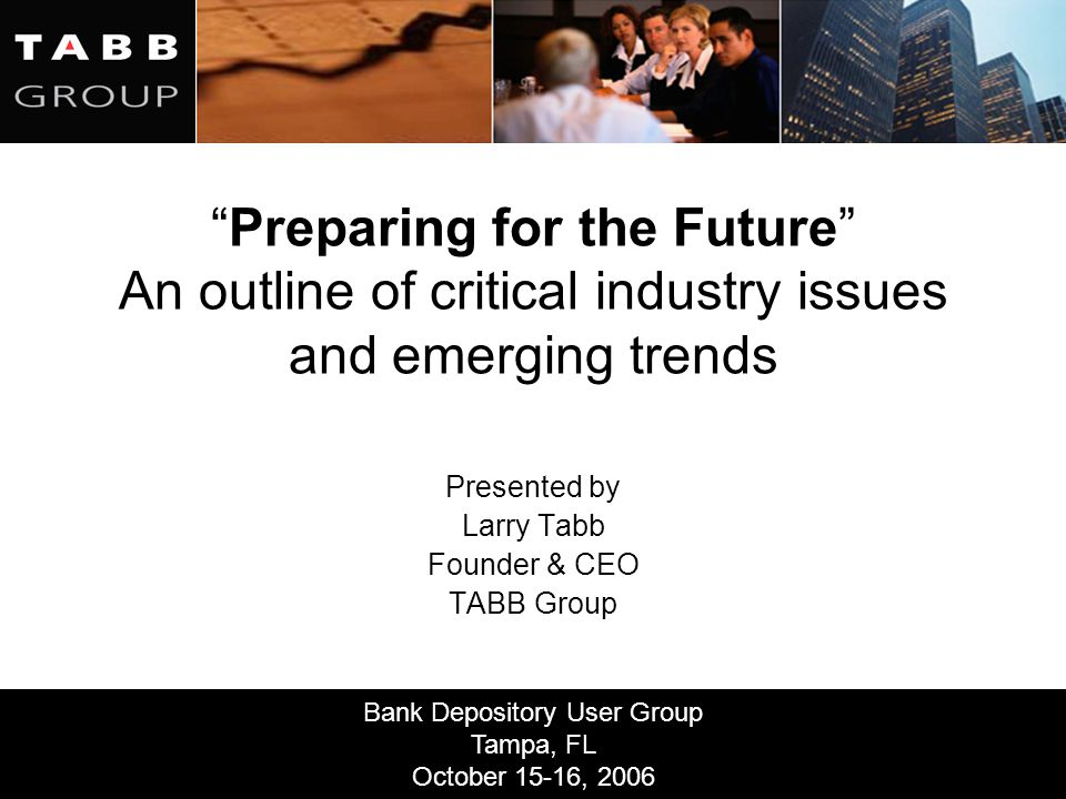 """Bank Depository User Group Tampa, FL October 15-16, 2006 """"Preparing for the Future"""" An outline of critical industry issues and emerging trends Present"""