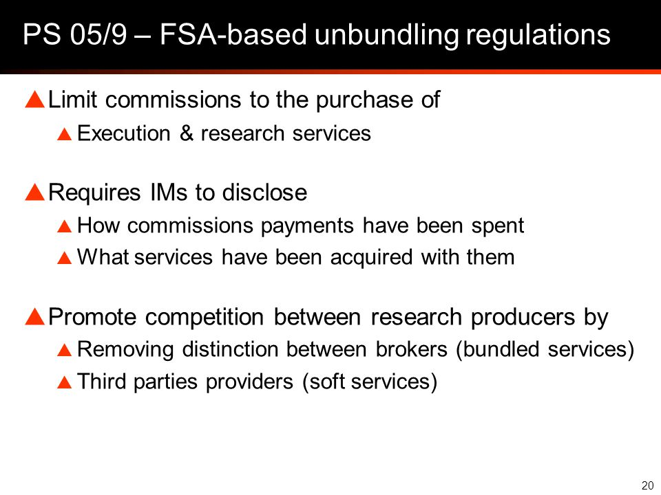 20 PS 05/9 – FSA-based unbundling regulations  Limit commissions to the purchase of  Execution & research services  Requires IMs to disclose  How commissions payments have been spent  What services have been acquired with them  Promote competition between research producers by  Removing distinction between brokers (bundled services)  Third parties providers (soft services)