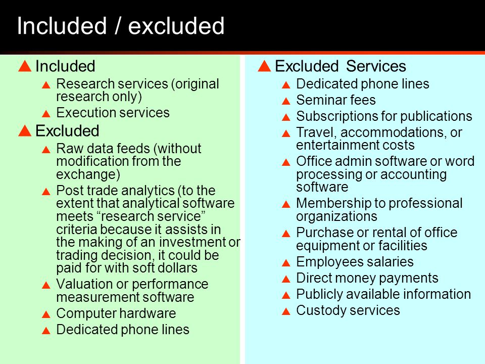 21 Included / excluded  Included  Research services (original research only)  Execution services  Excluded  Raw data feeds (without modification from the exchange)  Post trade analytics (to the extent that analytical software meets research service criteria because it assists in the making of an investment or trading decision, it could be paid for with soft dollars  Valuation or performance measurement software  Computer hardware  Dedicated phone lines  Excluded Services  Dedicated phone lines  Seminar fees  Subscriptions for publications  Travel, accommodations, or entertainment costs  Office admin software or word processing or accounting software  Membership to professional organizations  Purchase or rental of office equipment or facilities  Employees salaries  Direct money payments  Publicly available information  Custody services