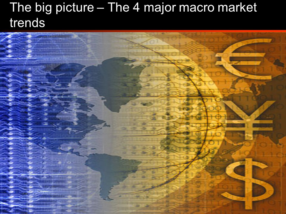 3 The big picture – The 4 major macro market trends