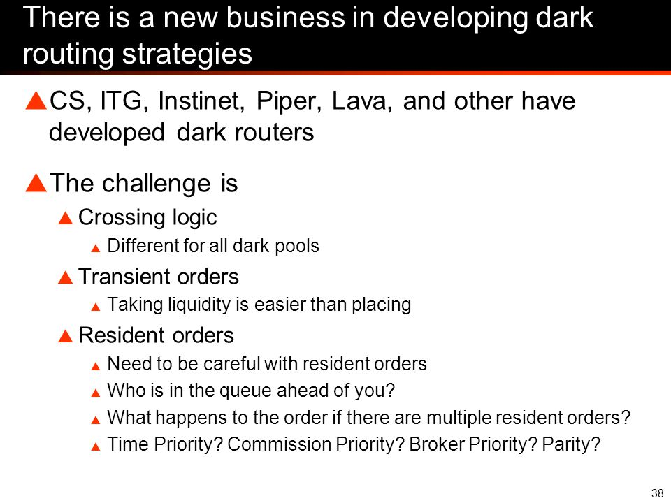 38 There is a new business in developing dark routing strategies  CS, ITG, Instinet, Piper, Lava, and other have developed dark routers  The challenge is  Crossing logic  Different for all dark pools  Transient orders  Taking liquidity is easier than placing  Resident orders  Need to be careful with resident orders  Who is in the queue ahead of you.