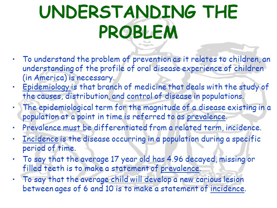 UNDERSTANDING THE PROBLEM To understand the problem of prevention as it relates to children, an understanding of the profile of oral disease experience of children (in America) is necessary.