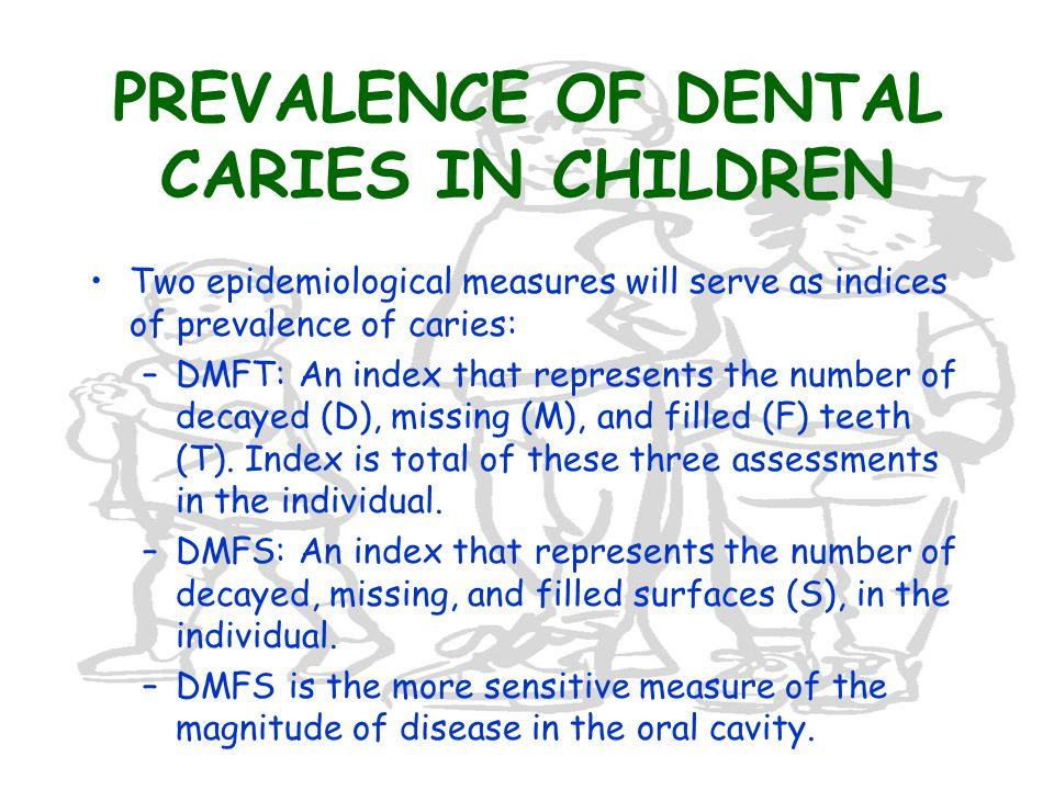 PREVALENCE OF DENTAL CARIES IN CHILDREN Two epidemiological measures will serve as indices of prevalence of caries: –DMFT: An index that represents the number of decayed (D), missing (M), and filled (F) teeth (T).