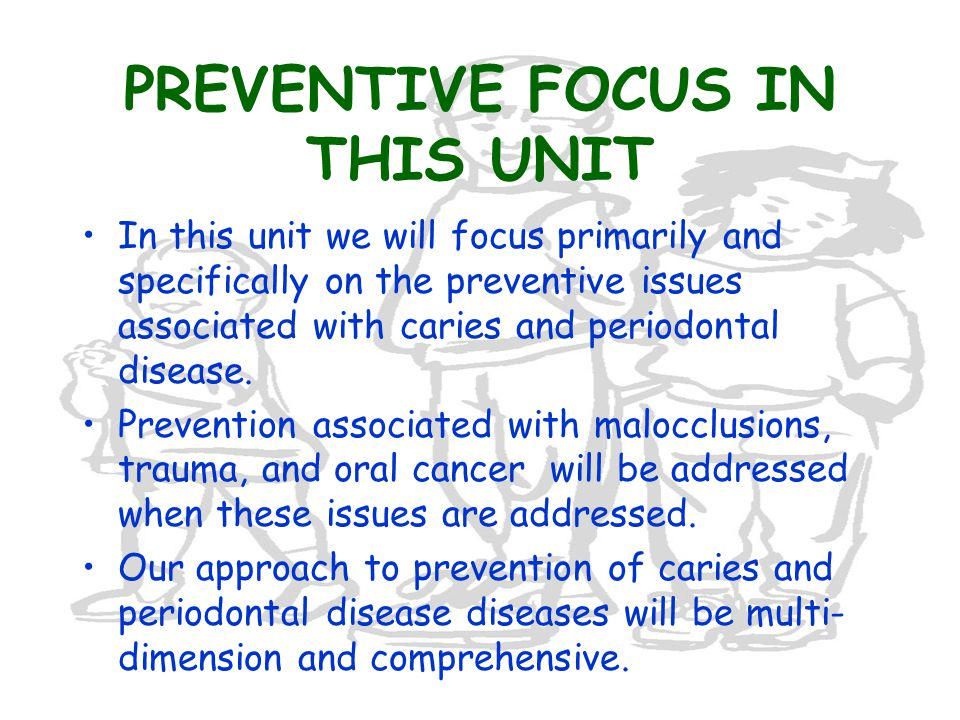 PREVENTIVE FOCUS IN THIS UNIT In this unit we will focus primarily and specifically on the preventive issues associated with caries and periodontal disease.