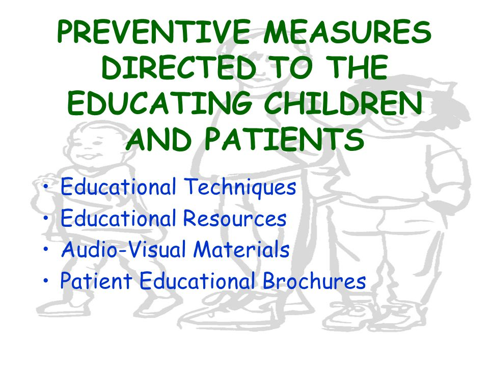 PREVENTIVE MEASURES DIRECTED TO THE EDUCATING CHILDREN AND PATIENTS Educational Techniques Educational Resources Audio-Visual Materials Patient Educational Brochures