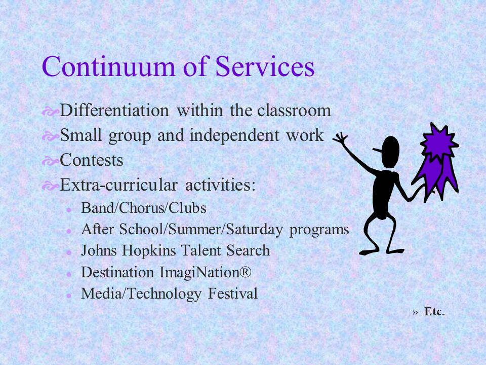 Continuum of Services  Differentiation within the classroom  Small group and independent work  Contests  Extra-curricular activities: l Band/Chorus/Clubs l After School/Summer/Saturday programs l Johns Hopkins Talent Search l Destination ImagiNation® l Media/Technology Festival »Etc.