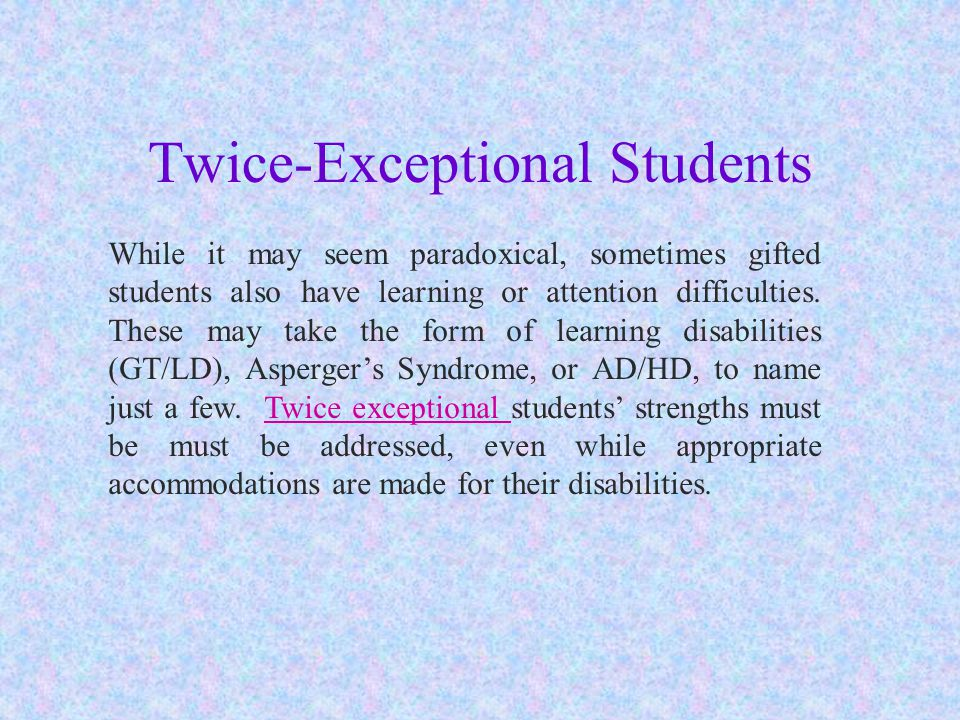 Twice-Exceptional Students While it may seem paradoxical, sometimes gifted students also have learning or attention difficulties.