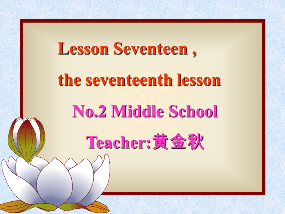 Lesson Seventeen, the seventeenth lesson No.2 Middle School Teacher: 黄金秋