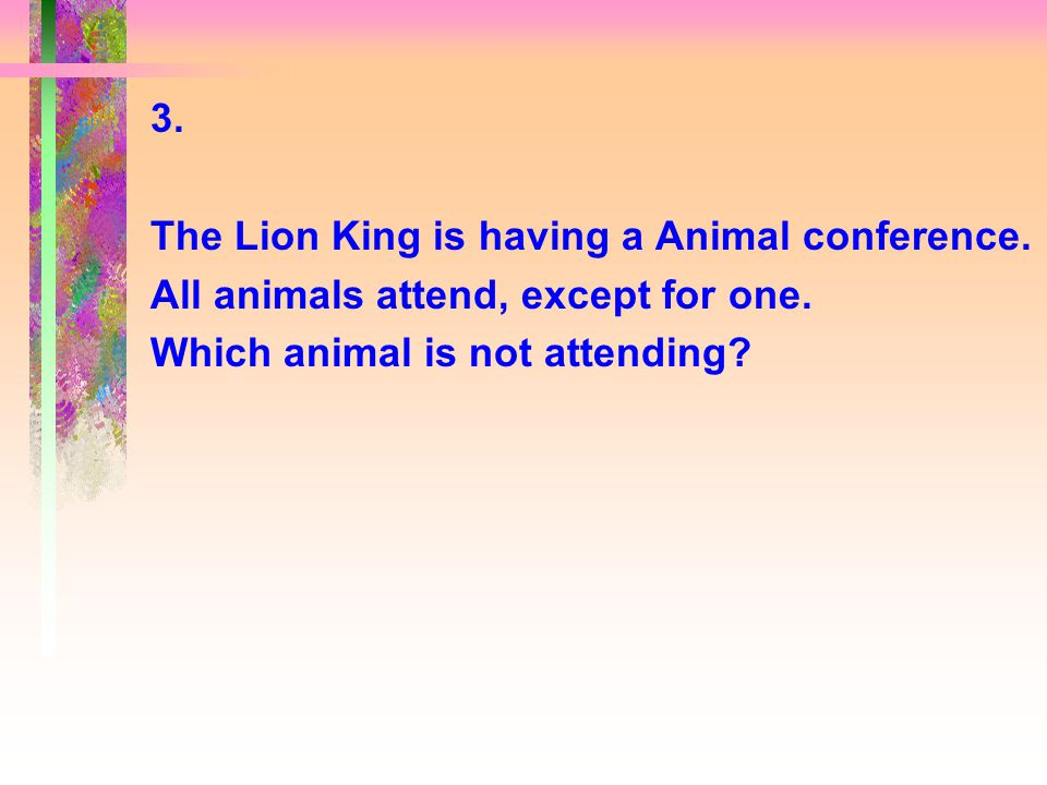 3. The Lion King is having a Animal conference. All animals attend, except for one.
