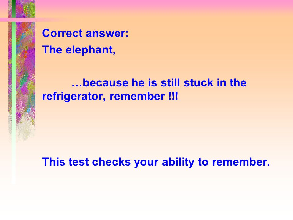 Correct answer: The elephant, …because he is still stuck in the refrigerator, remember !!.