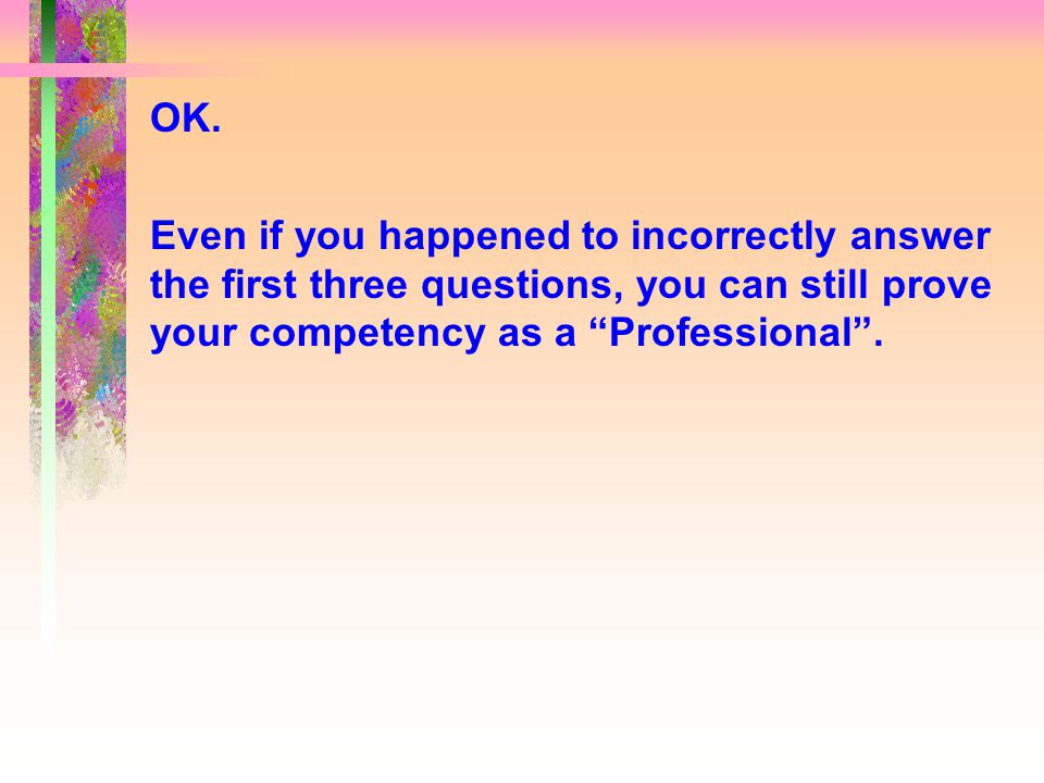 """OK. Even if you happened to incorrectly answer the first three questions, you can still prove your competency as a """"Professional""""."""