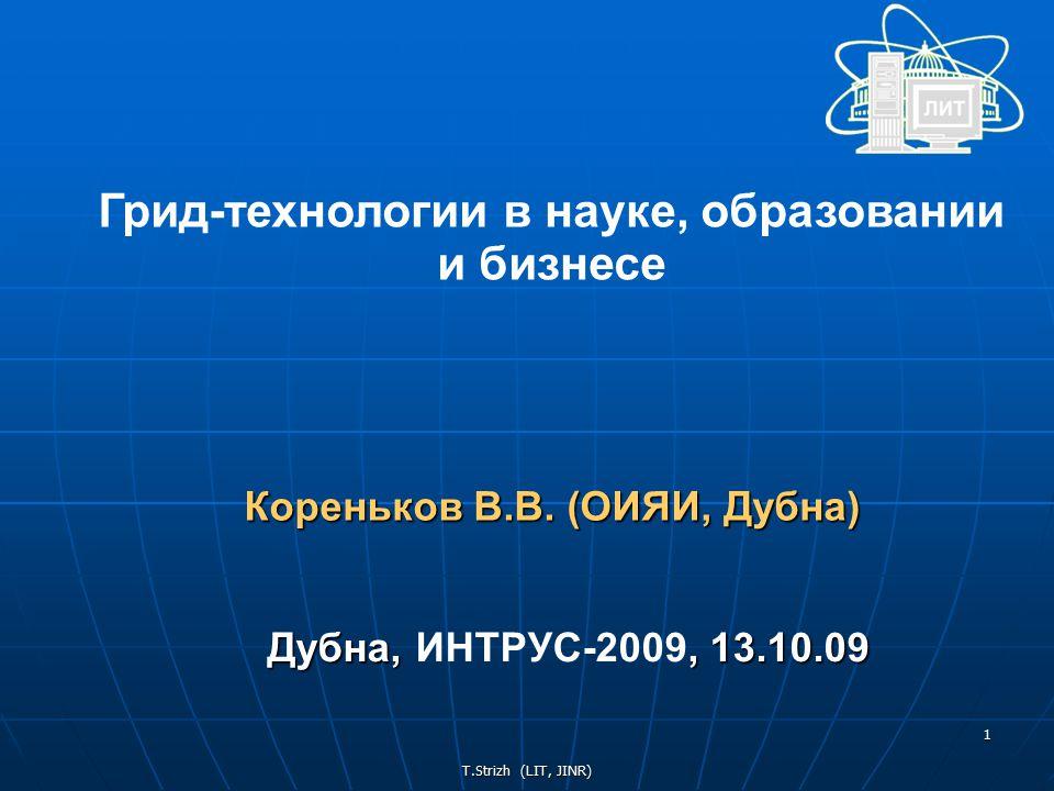 T.Strizh (LIT, JINR) 1 Грид-технологии в науке, образовании и бизнесе Кореньков В.В.