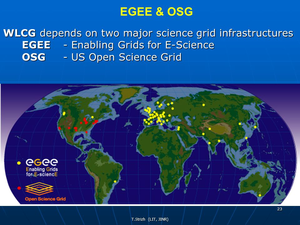 T.Strizh (LIT, JINR) 23 WLCG depends on two major science grid infrastructures EGEE - Enabling Grids for E-Science OSG - US Open Science Grid EGEE & OSG