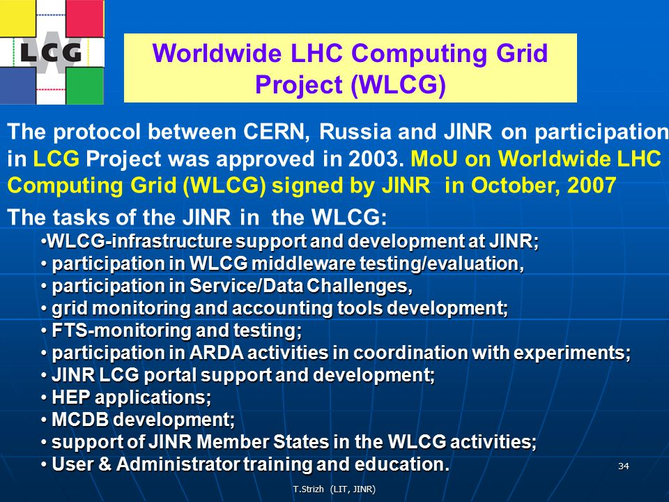 T.Strizh (LIT, JINR) 34 The protocol between CERN, Russia and JINR on participation in LCG Project was approved in 2003.