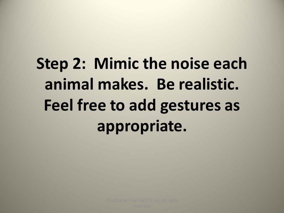 Step 2: Mimic the noise each animal makes. Be realistic.