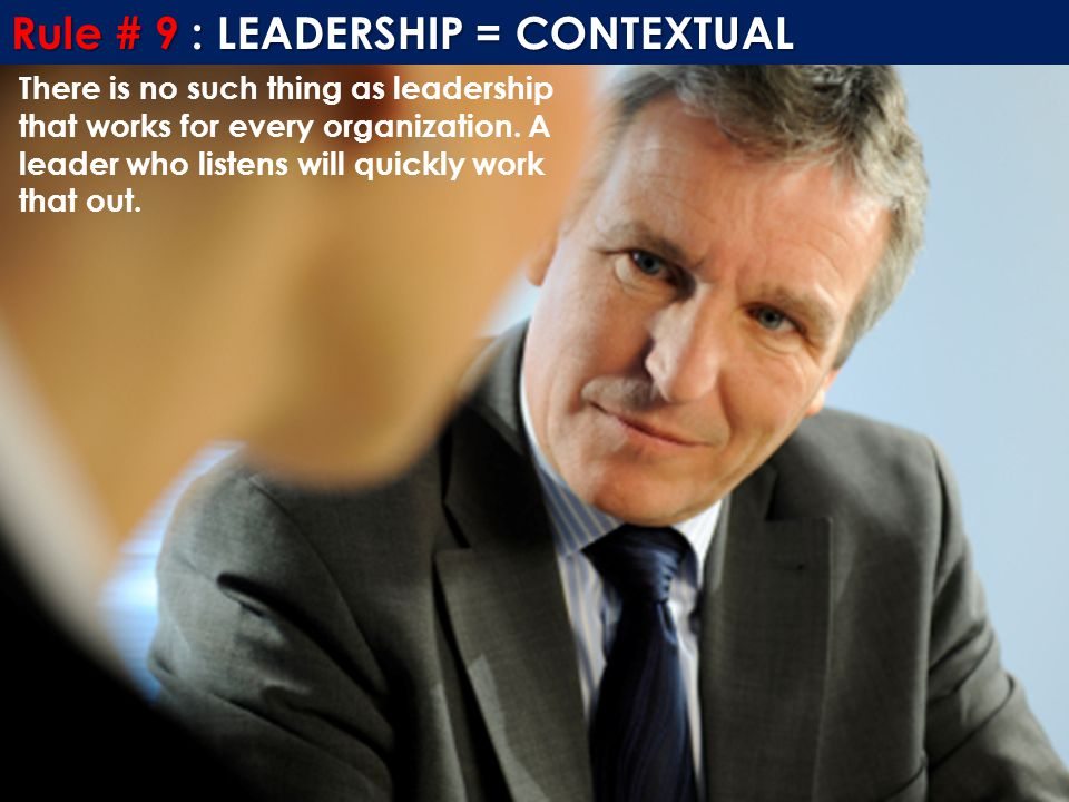 Rule # 9 : LEADERSHIP = CONTEXTUAL There is no such thing as leadership that works for every organization. A leader who listens will quickly work that