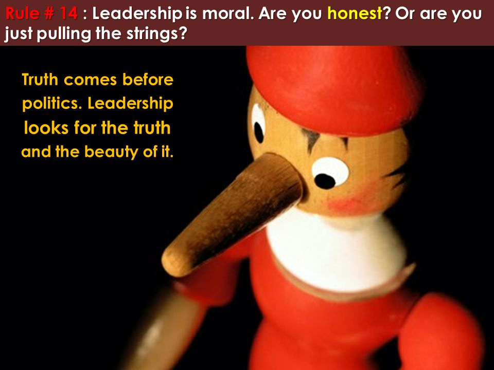 Rule # 14 : Leadership is moral. Are you honest? Or are you just pulling the strings? Truth comes before politics. Leadership looks for the truth and