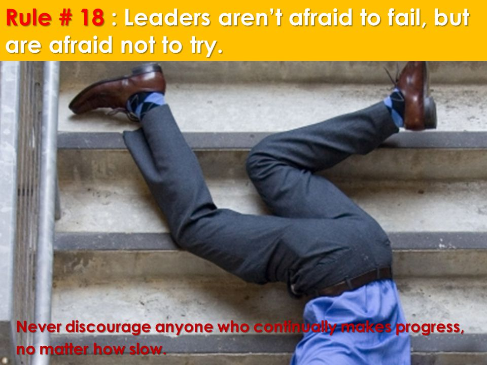 Rule # 18 : Leaders aren't afraid to fail, but are afraid not to try. Never discourage anyone who continually makes progress, no matter how slow.