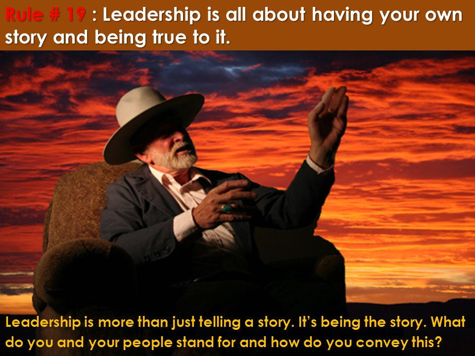 Rule # 19 : Leadership is all about having your own story and being true to it. Leadership is more than just telling a story. It's being the story. Wh