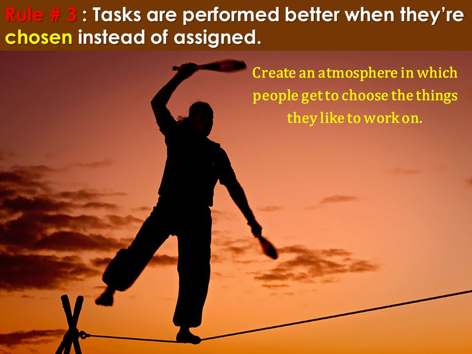 Rule # 3 : Tasks are performed better when they're chosen instead of assigned. Create an atmosphere in which people get to choose the things they like
