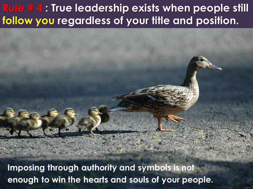 Rule # 4 : True leadership exists when people still follow you regardless of your title and position. Imposing through authority and symbols is not en