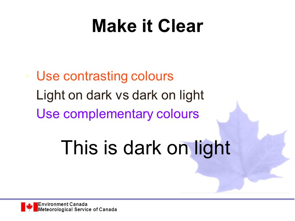 Environment Canada Meteorological Service of Canada Use contrasting colours Light on dark vs dark on light Use complementary colours This is light on dark Make it Clear