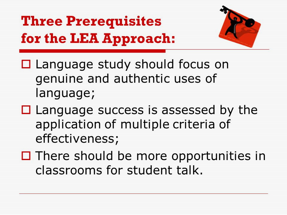 Three Prerequisites for the LEA Approach:  Language study should focus on genuine and authentic uses of language;  Language success is assessed by the application of multiple criteria of effectiveness;  There should be more opportunities in classrooms for student talk.