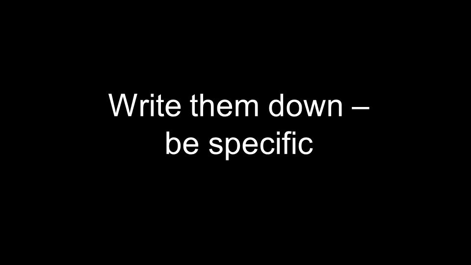 Write them down – be specific