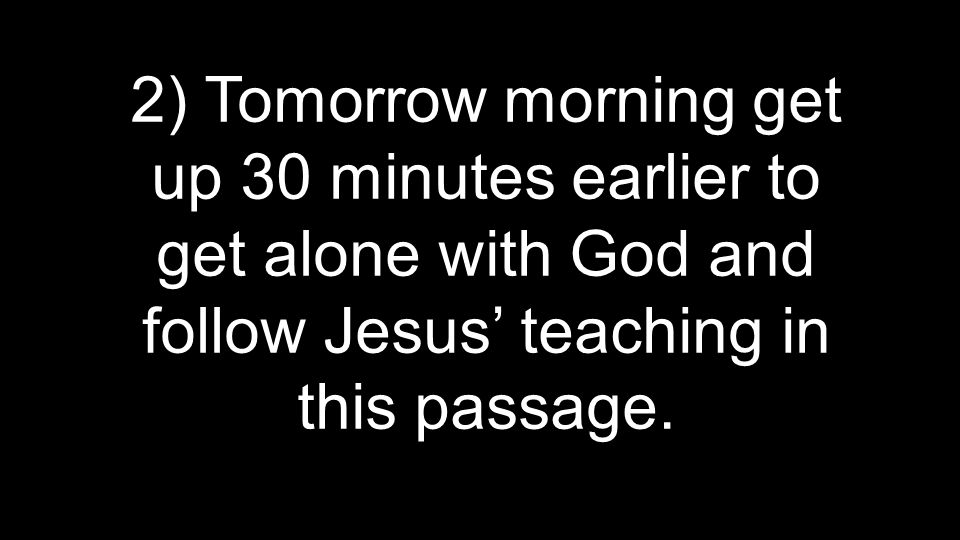2) Tomorrow morning get up 30 minutes earlier to get alone with God and follow Jesus' teaching in this passage.