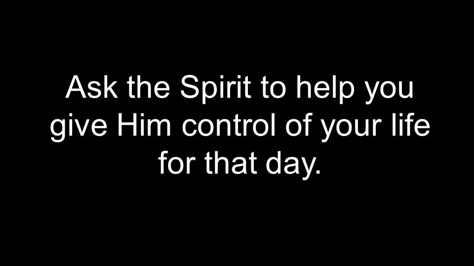 Ask the Spirit to help you give Him control of your life for that day.