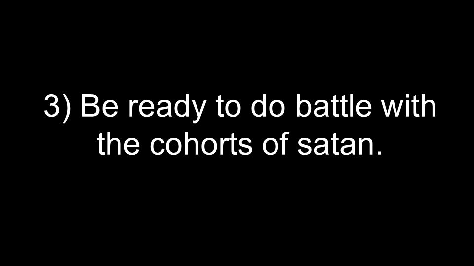 3) Be ready to do battle with the cohorts of satan.