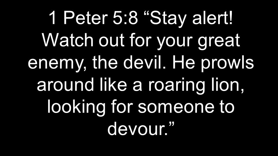 1 Peter 5:8 Stay alert. Watch out for your great enemy, the devil.