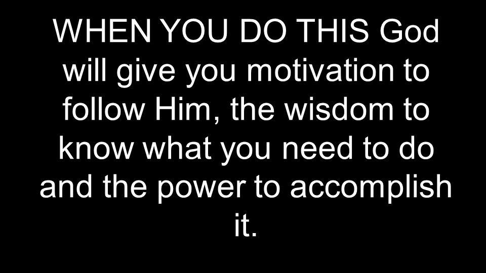 WHEN YOU DO THIS God will give you motivation to follow Him, the wisdom to know what you need to do and the power to accomplish it.