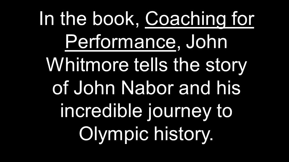In the book, Coaching for Performance, John Whitmore tells the story of John Nabor and his incredible journey to Olympic history.