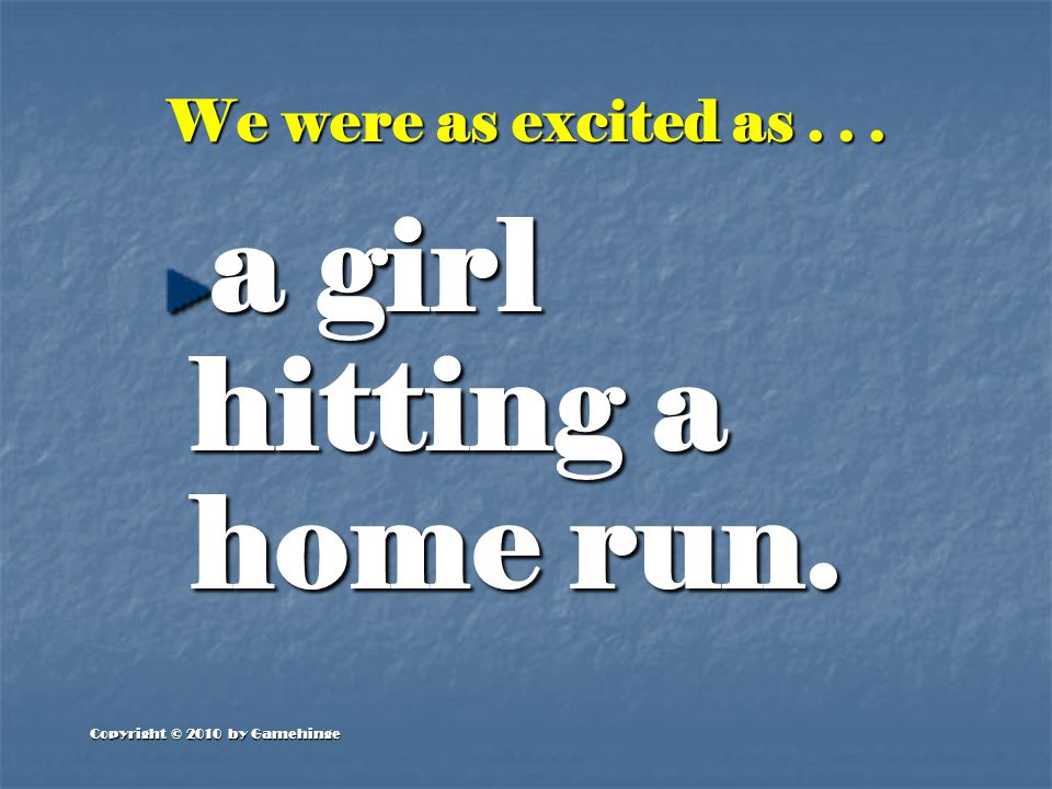 Copyright © 2010 by Gamehinge We were as excited as... a girl hitting a home run.