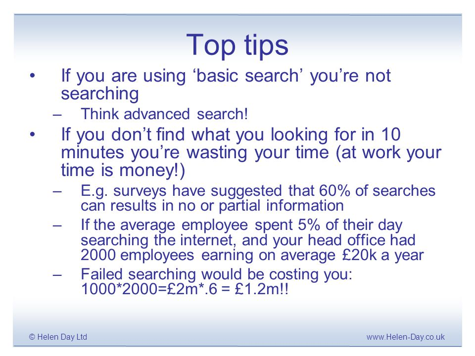 www.Helen-Day.co.uk© Helen Day Ltd Top tips If you are using 'basic search' you're not searching –Think advanced search.