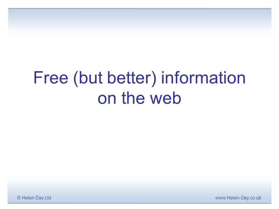 www.Helen-Day.co.uk© Helen Day Ltd Free: Beyond Google.com BASIC search in google.com, yahoo.com etc –As default, most web search tools look for all of your terms in a page –Focus your search by using double quote marks e.g.