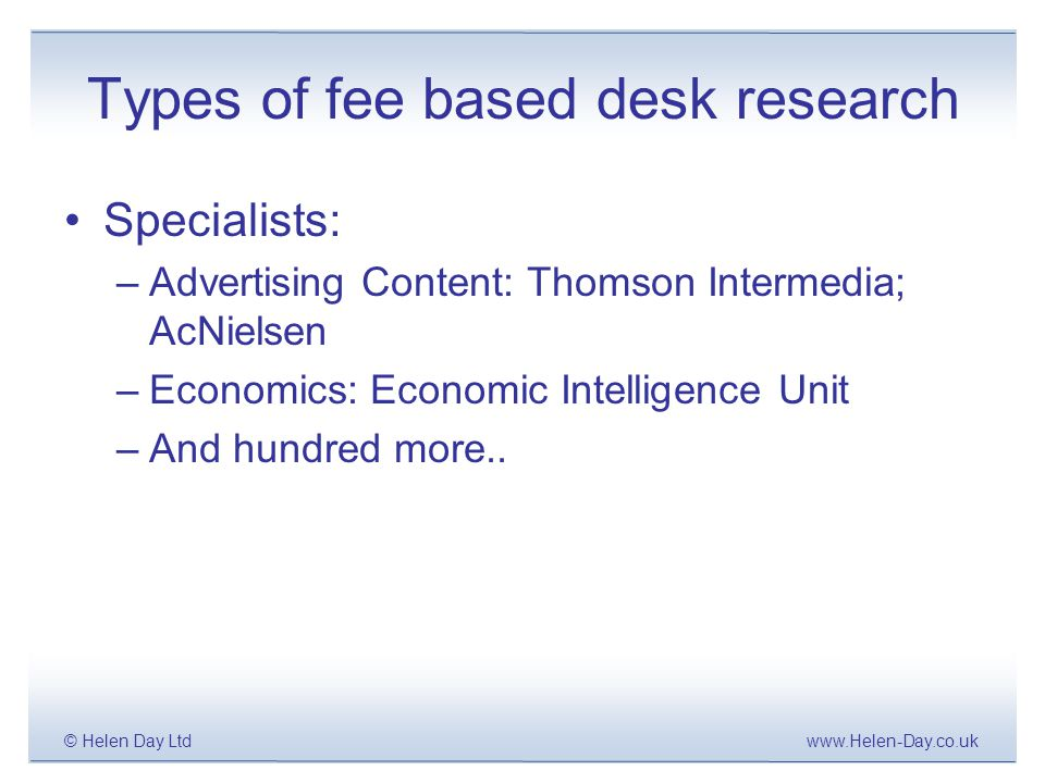 www.Helen-Day.co.uk© Helen Day Ltd Types of fee based desk research Specialists: –Advertising Content: Thomson Intermedia; AcNielsen –Economics: Economic Intelligence Unit –And hundred more..